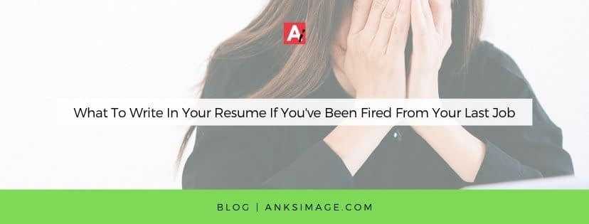 What To Write In Your Resume If You've Been Fired From Your Last Job anksimage