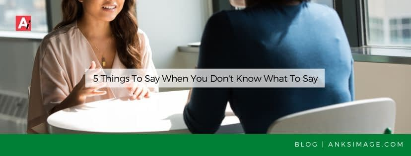 what to say when you don't know what to say anksimage