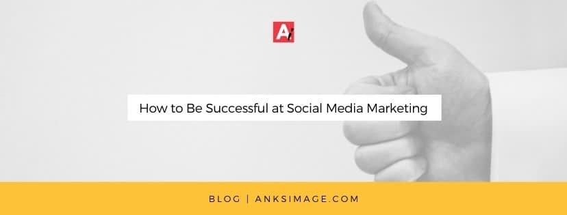 how to be successful at social media marketing anksimage blog