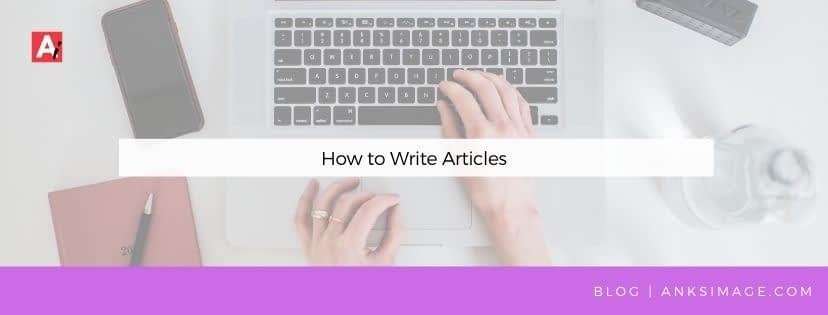 how to write articles anksimage ankitaa gohain dalmia